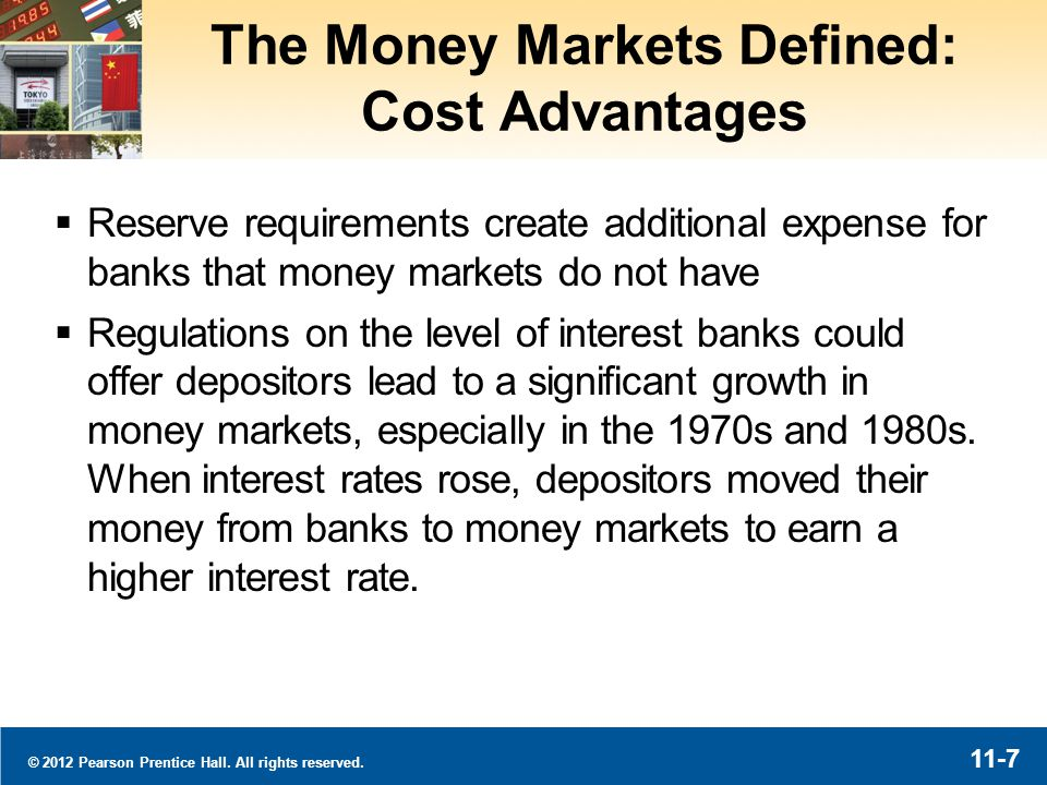 © 2012 Pearson Prentice Hall. All rights reserved. 11-7 The Money Markets Defined: Cost Advantages Reserve requirements create additional expense for