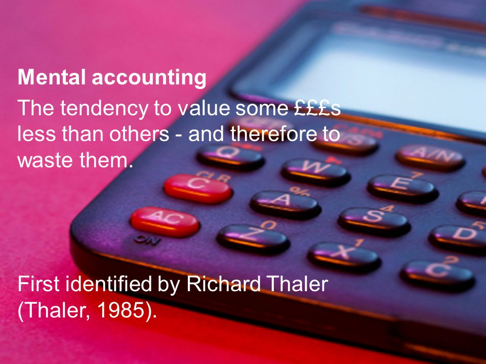 Sheconomics Mental accounting The tendency to value some £££s less than others - and therefore to waste them. First identified by Richard Thaler (Thal