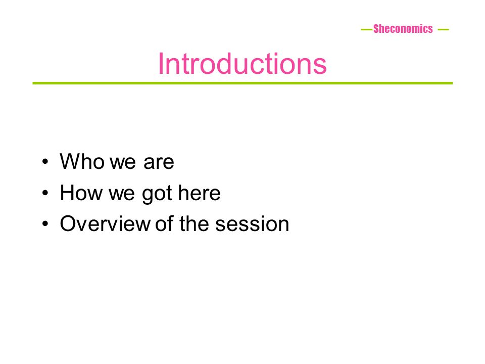 Introductions Who we are How we got here Overview of the session Sheconomics