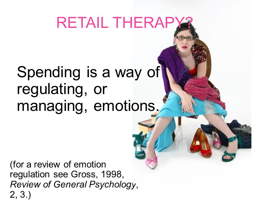 (for a review of emotion regulation see Gross, 1998, Review of General Psychology, 2, 3.) Spending is a way of regulating, or managing, emotions. RETA