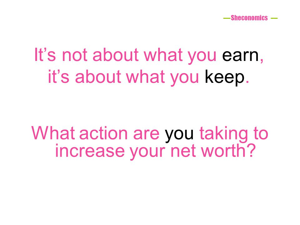What action are you taking to increase your net worth? Its not about what you earn, its about what you keep. Sheconomics