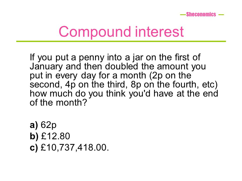 Compound interest If you put a penny into a jar on the first of January and then doubled the amount you put in every day for a month (2p on the second