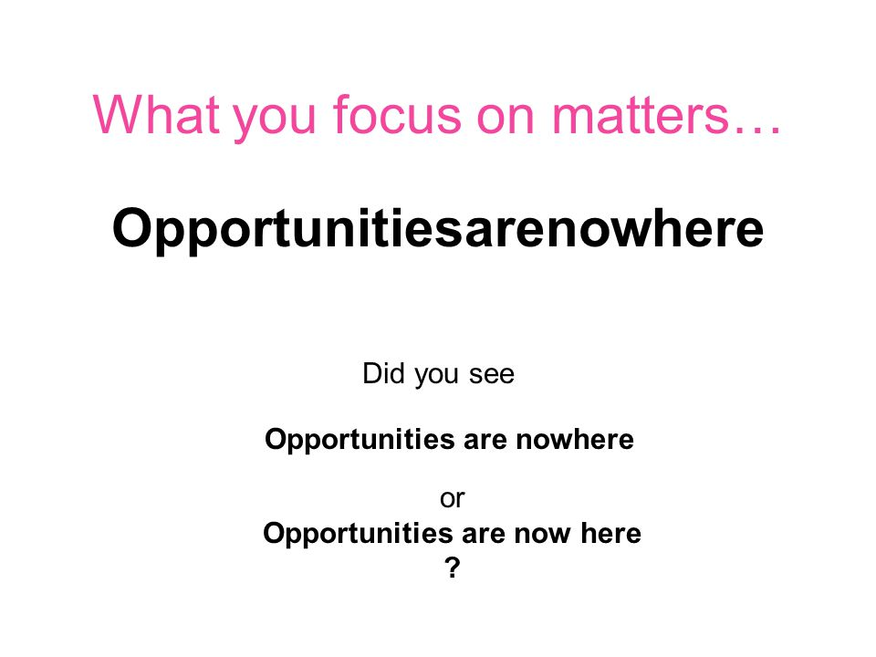 What you focus on matters… Opportunitiesarenowhere Did you see Opportunities are nowhere or Opportunities are now here