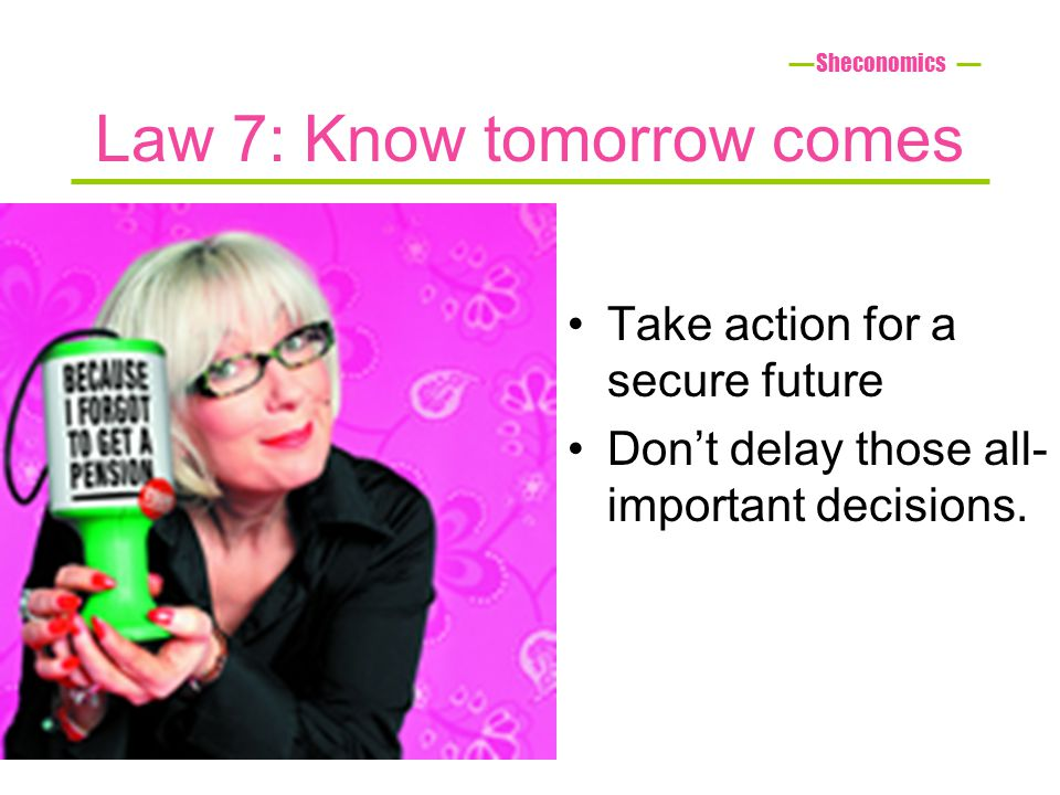 Law 7: Know tomorrow comes Take action for a secure future Dont delay those all- important decisions.