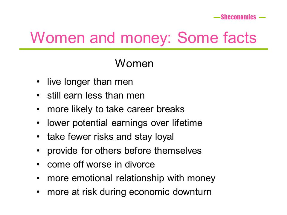 Women and money: Some facts live longer than men still earn less than men more likely to take career breaks lower potential earnings over lifetime take fewer risks and stay loyal provide for others before themselves come off worse in divorce more emotional relationship with money more at risk during economic downturn Sheconomics Women