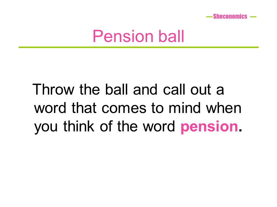 Pension ball Throw the ball and call out a word that comes to mind when you think of the word pension. Sheconomics