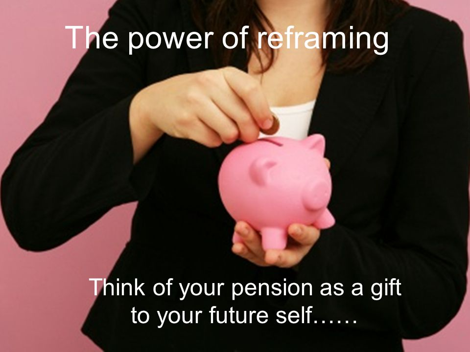 The power of reframing Think of your pension as a gift to your future self……