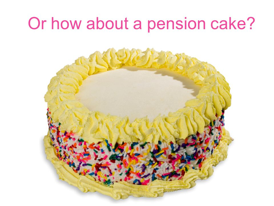Or how about a pension cake