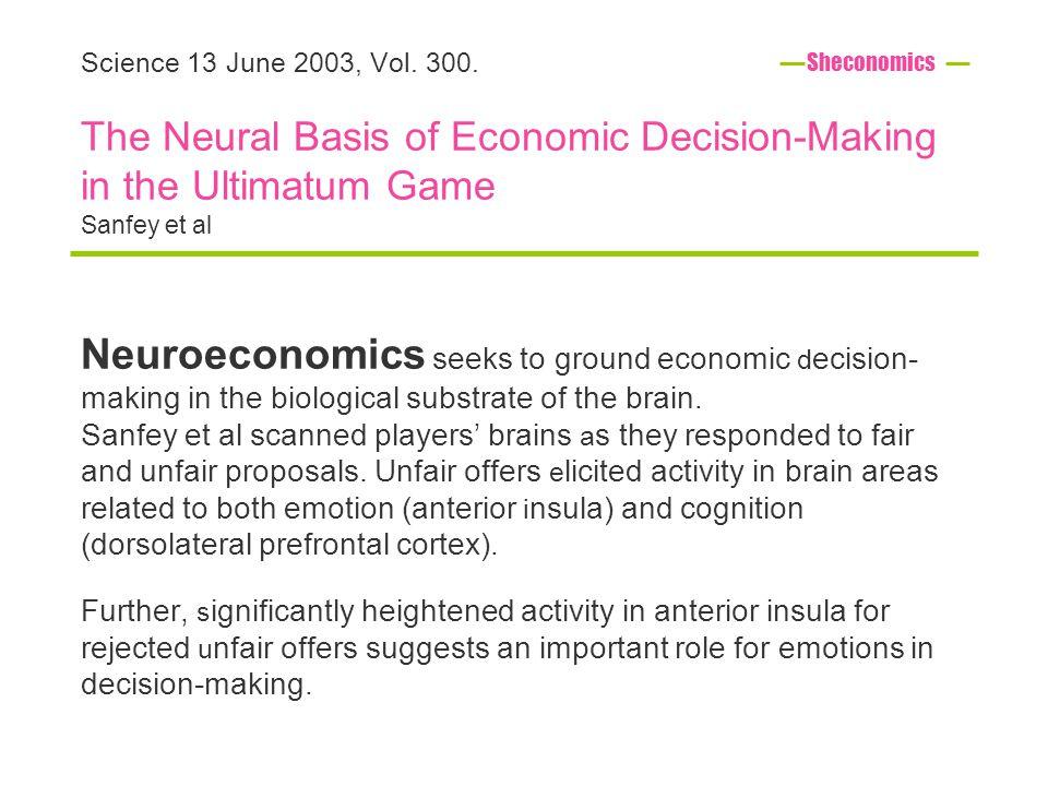 Science 13 June 2003, Vol. 300. The Neural Basis of Economic Decision-Making in the Ultimatum Game Sanfey et al Neuroeconomics seeks to ground economi