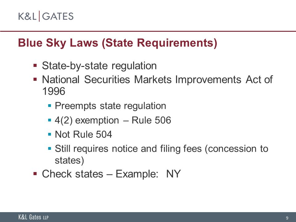 9 Blue Sky Laws (State Requirements) State-by-state regulation National Securities Markets Improvements Act of 1996 Preempts state regulation 4(2) exemption – Rule 506 Not Rule 504 Still requires notice and filing fees (concession to states) Check states – Example: NY