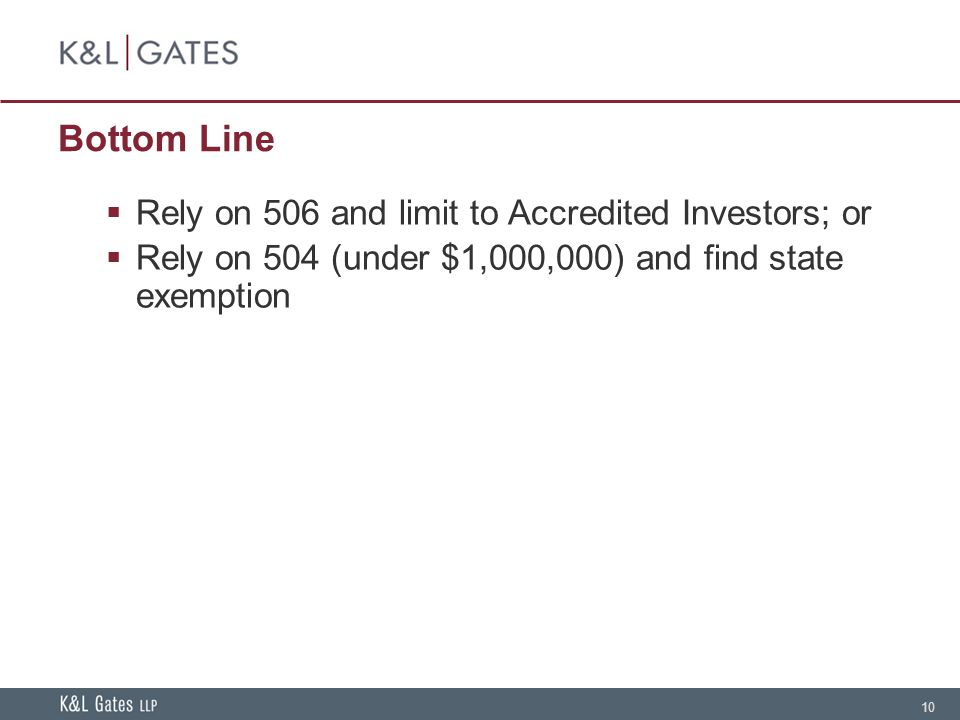 10 Bottom Line Rely on 506 and limit to Accredited Investors; or Rely on 504 (under $1,000,000) and find state exemption