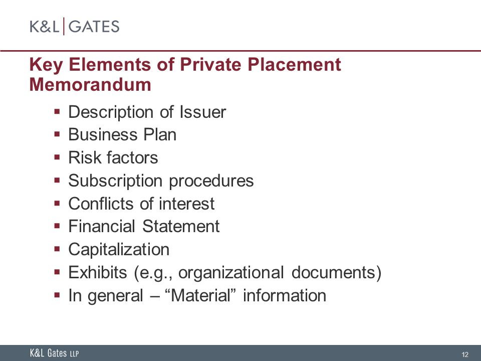 12 Key Elements of Private Placement Memorandum Description of Issuer Business Plan Risk factors Subscription procedures Conflicts of interest Financial Statement Capitalization Exhibits (e.g., organizational documents) In general – Material information