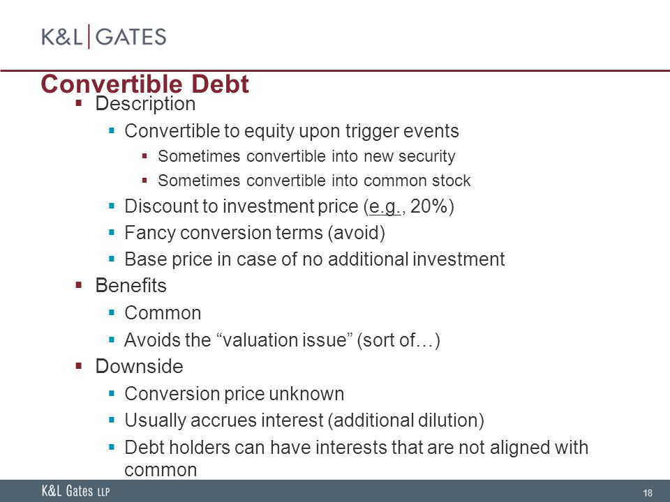 18 Convertible Debt Description Convertible to equity upon trigger events Sometimes convertible into new security Sometimes convertible into common stock Discount to investment price (e.g., 20%) Fancy conversion terms (avoid) Base price in case of no additional investment Benefits Common Avoids the valuation issue (sort of…) Downside Conversion price unknown Usually accrues interest (additional dilution) Debt holders can have interests that are not aligned with common