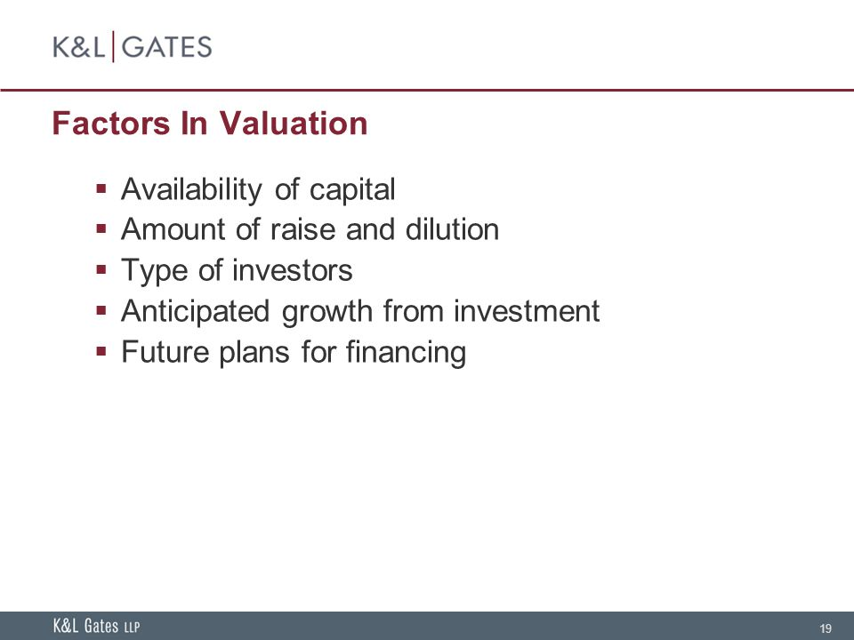 19 Factors In Valuation Availability of capital Amount of raise and dilution Type of investors Anticipated growth from investment Future plans for financing