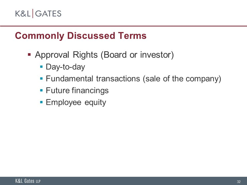32 Commonly Discussed Terms Approval Rights (Board or investor) Day-to-day Fundamental transactions (sale of the company) Future financings Employee equity