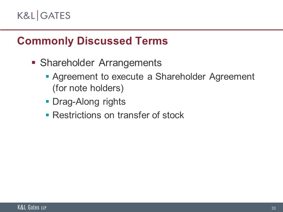 33 Commonly Discussed Terms Shareholder Arrangements Agreement to execute a Shareholder Agreement (for note holders) Drag-Along rights Restrictions on transfer of stock