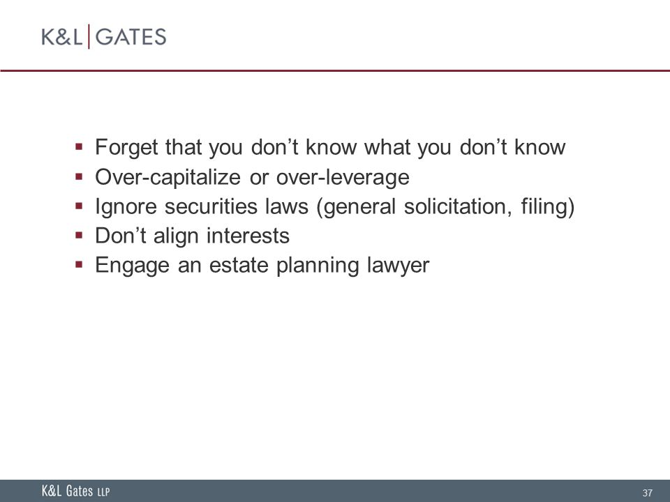 37 Forget that you dont know what you dont know Over-capitalize or over-leverage Ignore securities laws (general solicitation, filing) Dont align interests Engage an estate planning lawyer