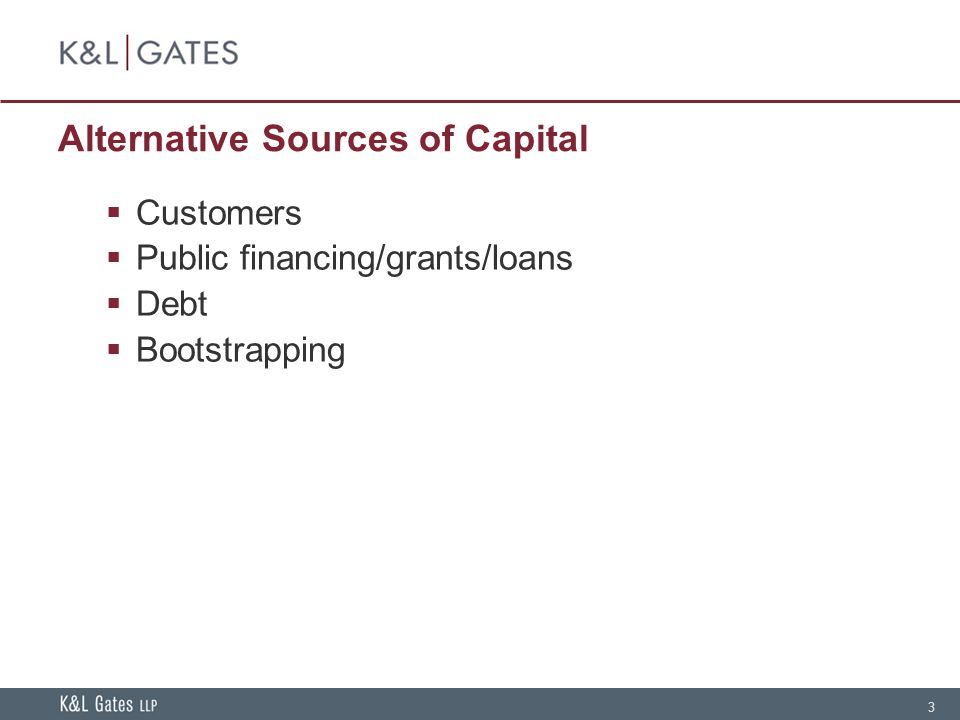 3 Alternative Sources of Capital Customers Public financing/grants/loans Debt Bootstrapping