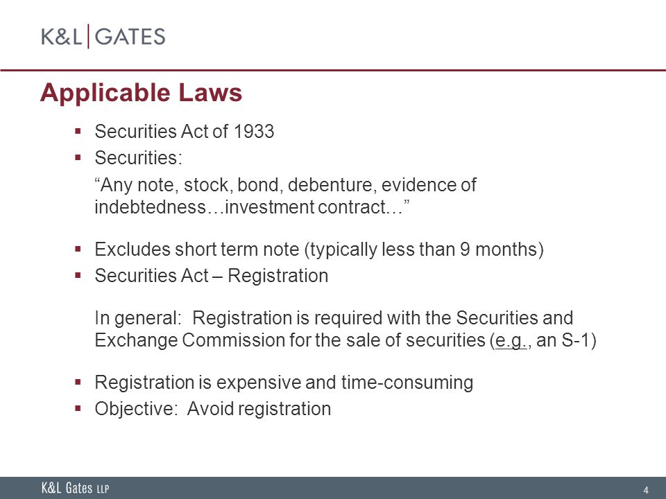 4 Applicable Laws Securities Act of 1933 Securities: Any note, stock, bond, debenture, evidence of indebtedness…investment contract… Excludes short term note (typically less than 9 months) Securities Act – Registration In general: Registration is required with the Securities and Exchange Commission for the sale of securities (e.g., an S-1) Registration is expensive and time-consuming Objective: Avoid registration
