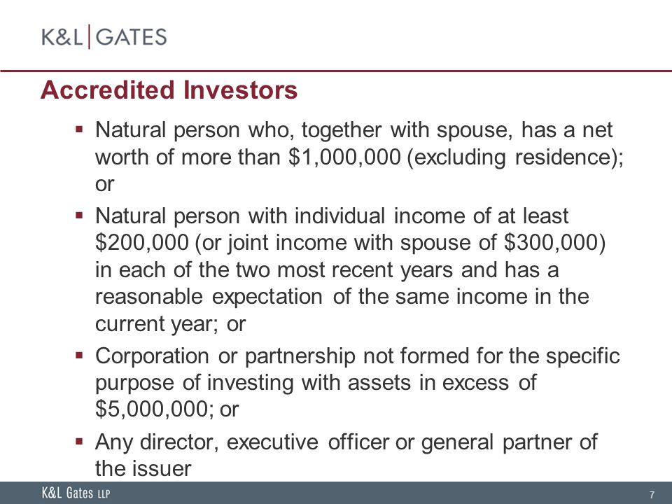 7 Accredited Investors Natural person who, together with spouse, has a net worth of more than $1,000,000 (excluding residence); or Natural person with individual income of at least $200,000 (or joint income with spouse of $300,000) in each of the two most recent years and has a reasonable expectation of the same income in the current year; or Corporation or partnership not formed for the specific purpose of investing with assets in excess of $5,000,000; or Any director, executive officer or general partner of the issuer