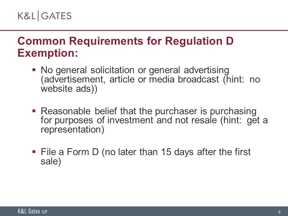 8 Common Requirements for Regulation D Exemption: No general solicitation or general advertising (advertisement, article or media broadcast (hint: no website ads)) Reasonable belief that the purchaser is purchasing for purposes of investment and not resale (hint: get a representation) File a Form D (no later than 15 days after the first sale)