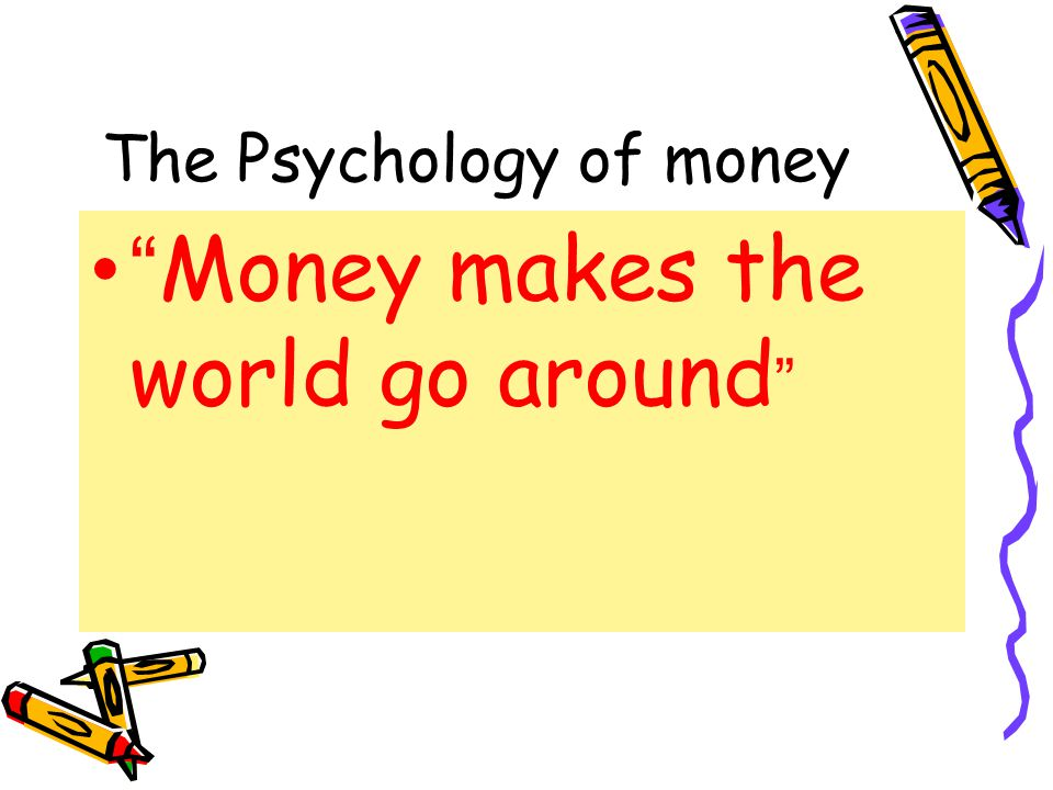 The Psychology of money Money makes the world go around