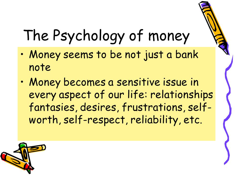 The Psychology of money Money seems to be not just a bank note Money becomes a sensitive issue in every aspect of our life: relationships fantasies, desires, frustrations, self- worth, self-respect, reliability, etc.