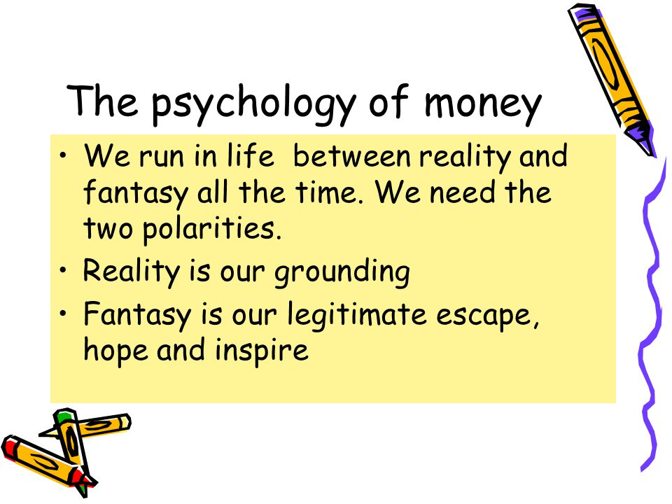 The psychology of money We run in life between reality and fantasy all the time.