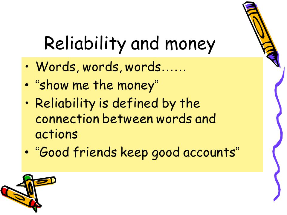 Reliability and money Words, words, words …… show me the money Reliability is defined by the connection between words and actions Good friends keep good accounts