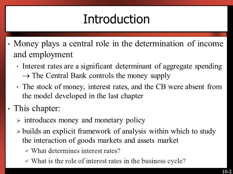 10-2 Introduction Money plays a central role in the determination of income and employment Interest rates are a significant determinant of aggregate spending The Central Bank controls the money supply The stock of money, interest rates, and the CB were absent from the model developed in the last chapter This chapter: introduces money and monetary policy builds an explicit framework of analysis within which to study the interaction of goods markets and assets market What determines interest rates.