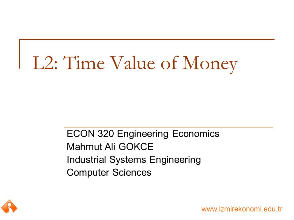 www.izmirekonomi.edu.tr L2: Time Value of Money ECON 320 Engineering Economics Mahmut Ali GOKCE Industrial Systems Engineering Computer Sciences