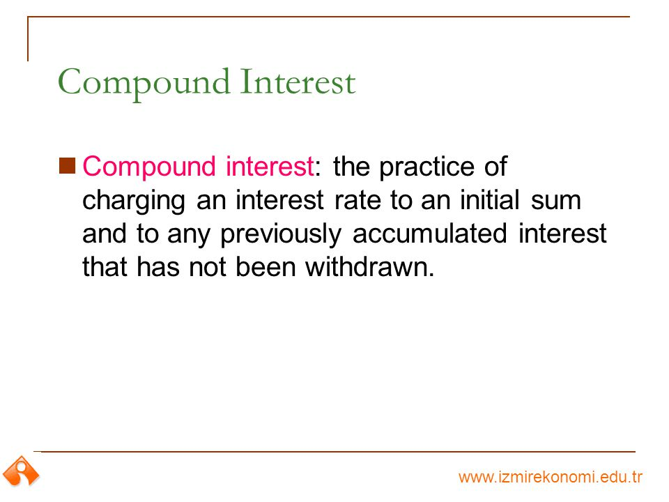 www.izmirekonomi.edu.tr Compound Interest Compound interest: the practice of charging an interest rate to an initial sum and to any previously accumulated interest that has not been withdrawn.
