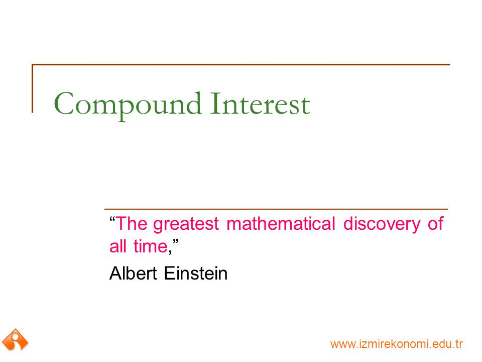 www.izmirekonomi.edu.tr Compound Interest The greatest mathematical discovery of all time, Albert Einstein
