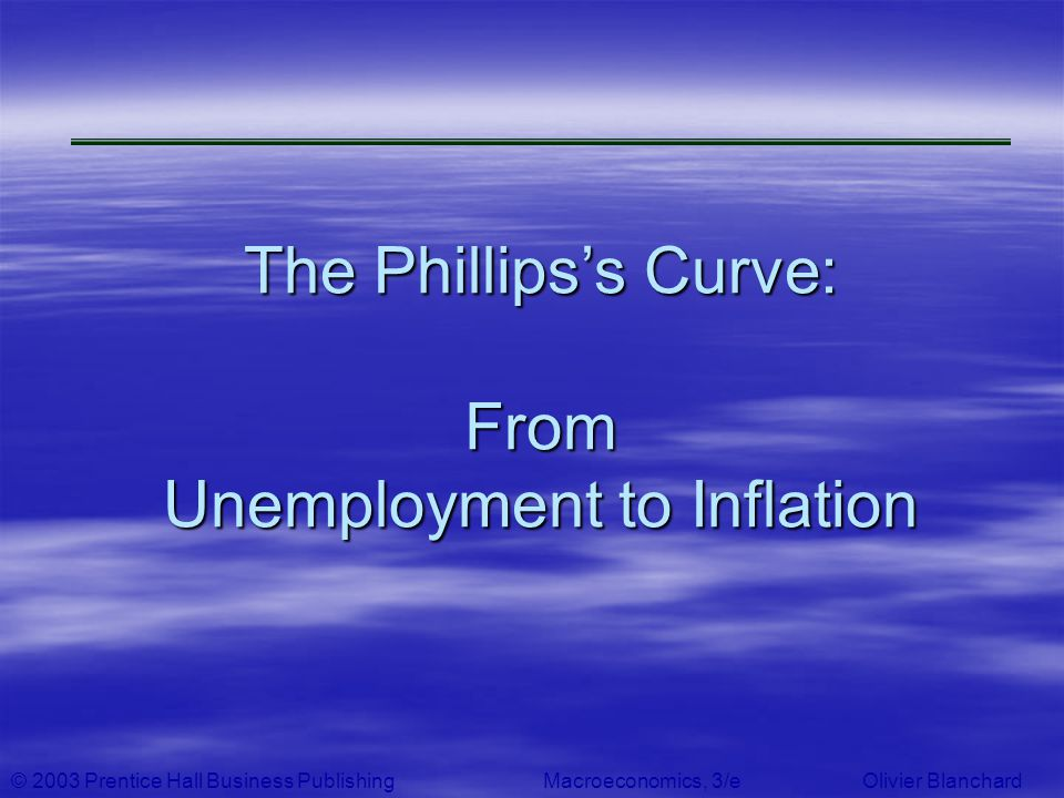 © 2003 Prentice Hall Business PublishingMacroeconomics, 3/e Olivier Blanchard The Phillipss Curve: From Unemployment to Inflation