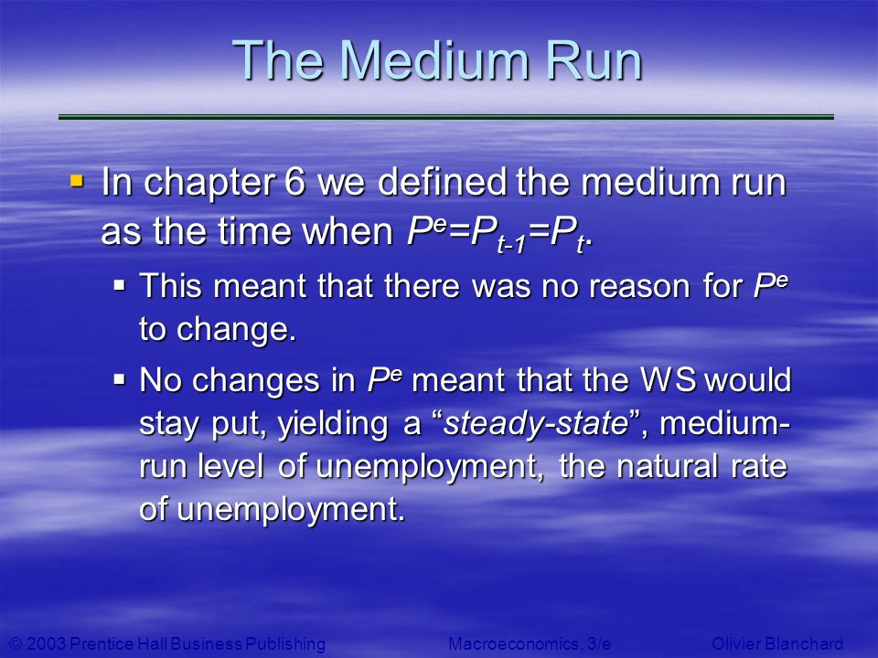 © 2003 Prentice Hall Business PublishingMacroeconomics, 3/e Olivier Blanchard The Medium Run In chapter 6 we defined the medium run as the time when P