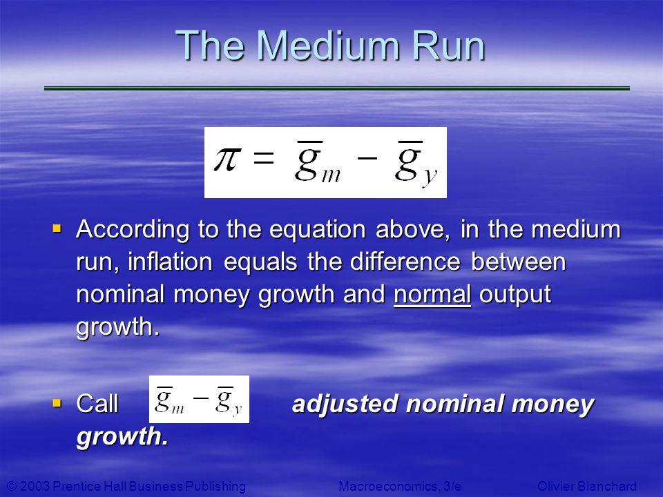 © 2003 Prentice Hall Business PublishingMacroeconomics, 3/e Olivier Blanchard The Medium Run According to the equation above, in the medium run, infla
