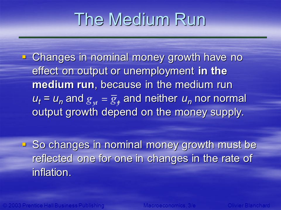 © 2003 Prentice Hall Business PublishingMacroeconomics, 3/e Olivier Blanchard The Medium Run Changes in nominal money growth have no effect on output