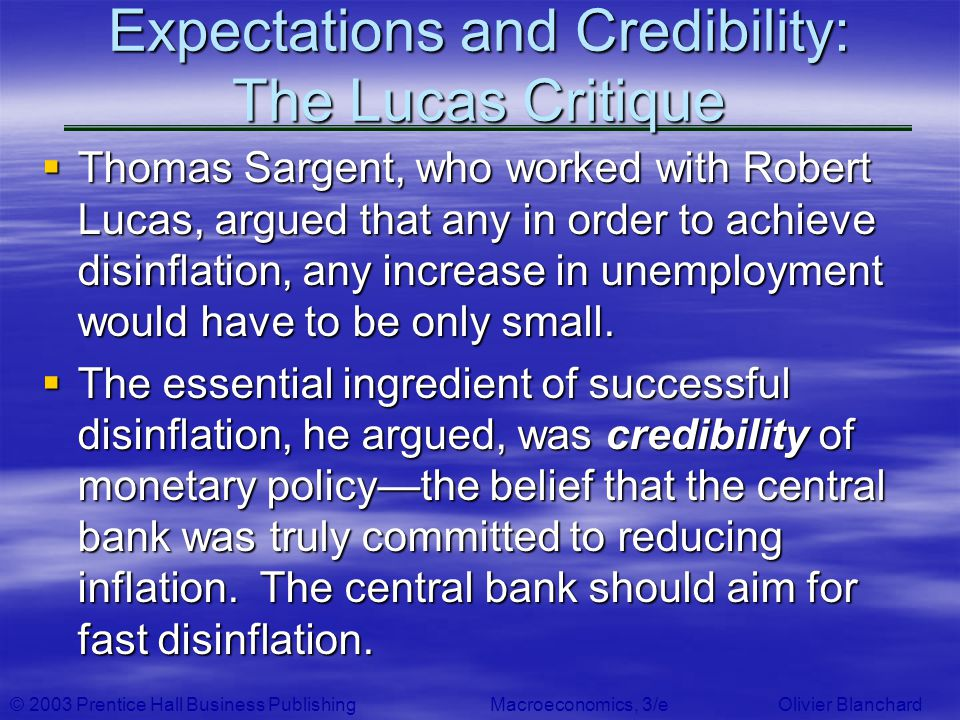 © 2003 Prentice Hall Business PublishingMacroeconomics, 3/e Olivier Blanchard Expectations and Credibility: The Lucas Critique Thomas Sargent, who wor