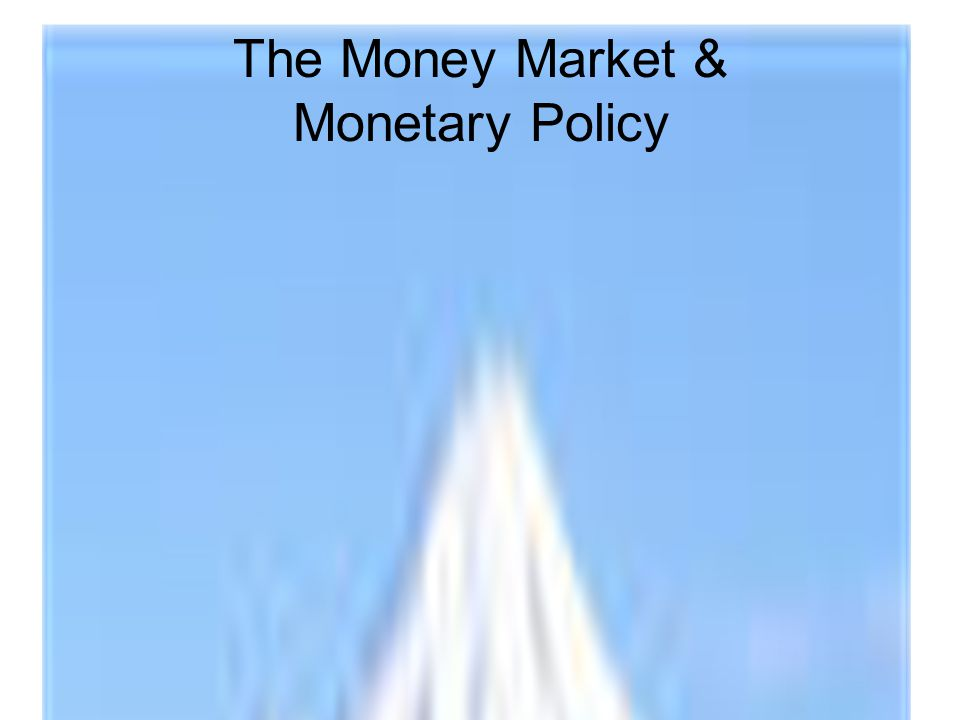 The Money Market & Monetary Policy