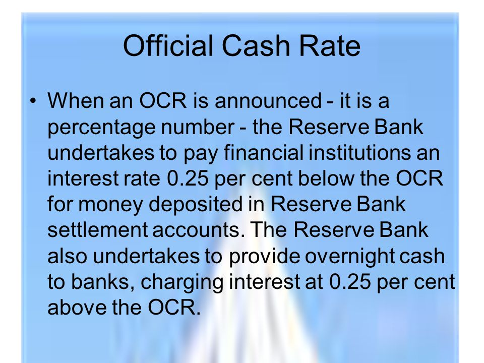 Official Cash Rate When an OCR is announced - it is a percentage number - the Reserve Bank undertakes to pay financial institutions an interest rate 0.25 per cent below the OCR for money deposited in Reserve Bank settlement accounts.