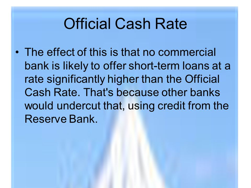 Official Cash Rate The effect of this is that no commercial bank is likely to offer short-term loans at a rate significantly higher than the Official Cash Rate.