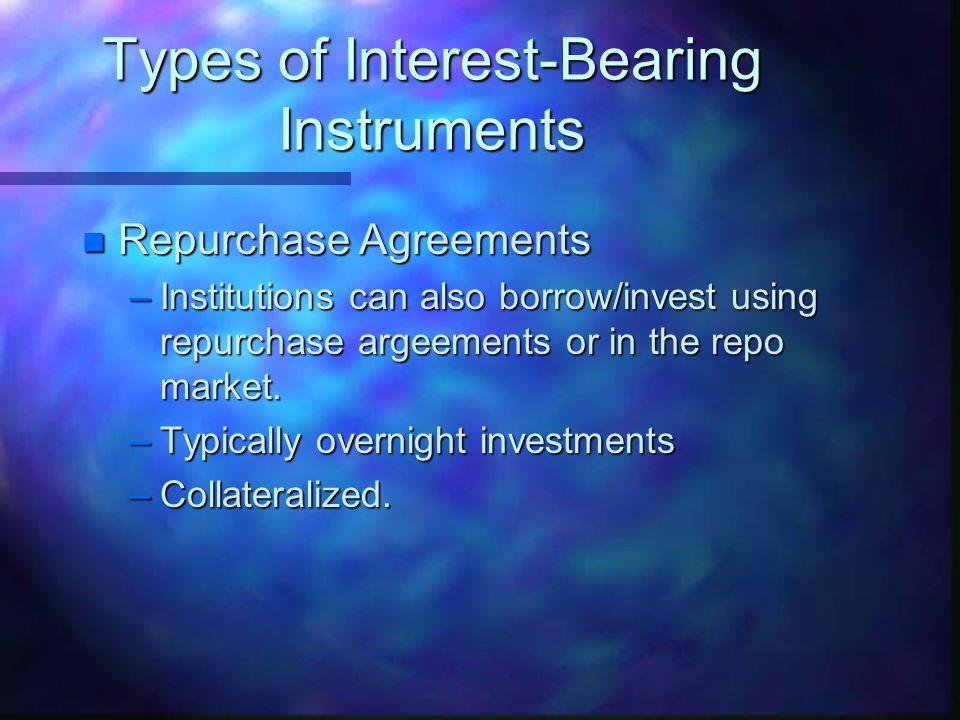 Types of Interest-Bearing Instruments n Interbank Markets –Bank-to-Bank borrowing.