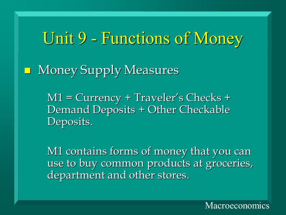 Unit 9 - Functions of Money n Money Supply Measures M1 = Currency + Travelers Checks + Demand Deposits + Other Checkable Deposits.