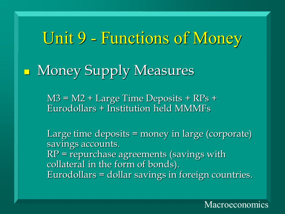 Unit 9 - Functions of Money n Money Supply Measures M3 = M2 + Large Time Deposits + RPs + Eurodollars + Institution held MMMFs Large time deposits = money in large (corporate) savings accounts.