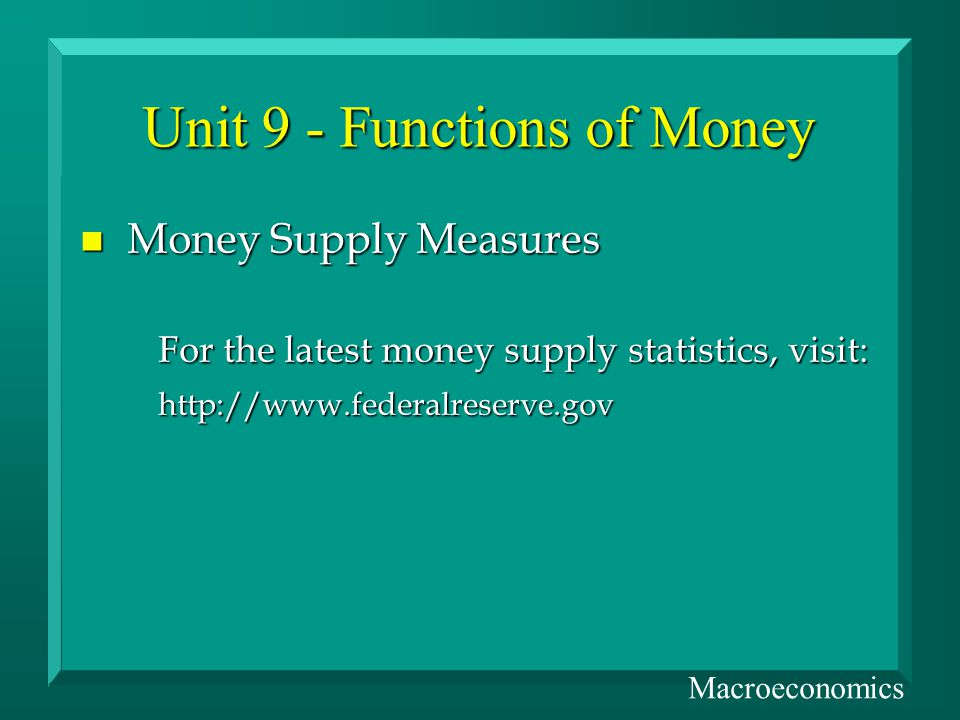 Unit 9 - Functions of Money n Money Supply Measures For the latest money supply statistics, visit: http://www.federalreserve.gov Macroeconomics