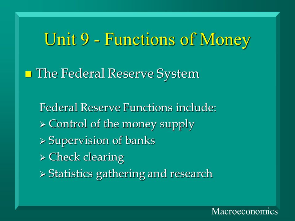 Unit 9 - Functions of Money n The Federal Reserve System Federal Reserve Functions include: Control of the money supply Control of the money supply Supervision of banks Supervision of banks Check clearing Check clearing Statistics gathering and research Statistics gathering and research Macroeconomics