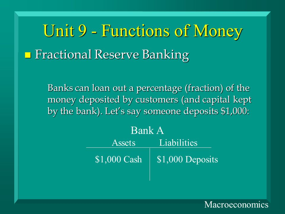 Unit 9 - Functions of Money n Fractional Reserve Banking Banks can loan out a percentage (fraction) of the money deposited by customers (and capital kept by the bank).
