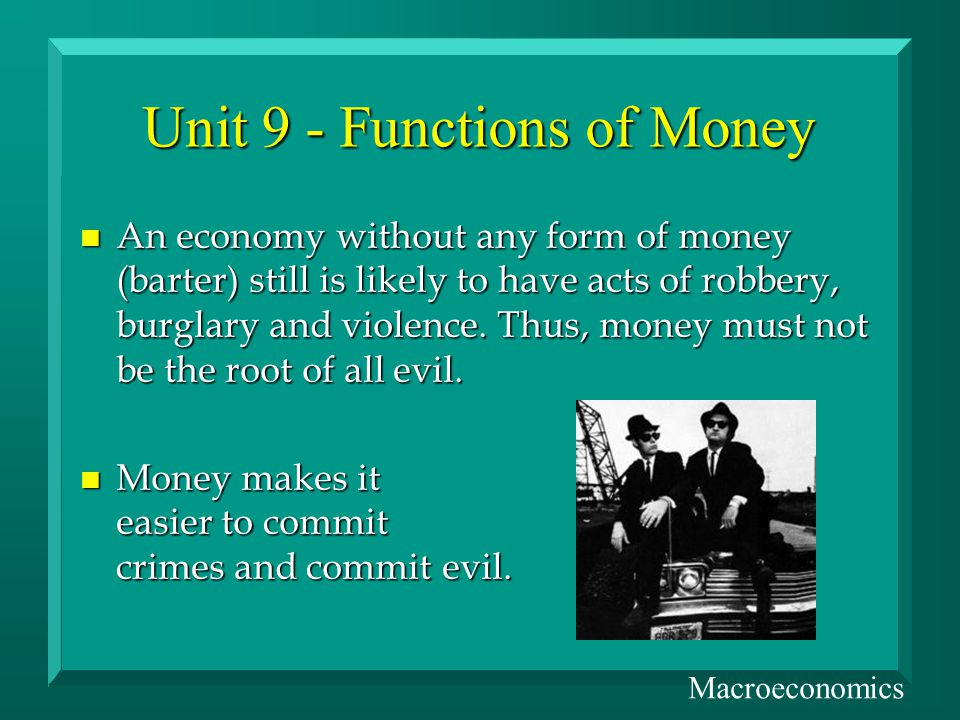 Unit 9 - Functions of Money n An economy without any form of money (barter) still is likely to have acts of robbery, burglary and violence.