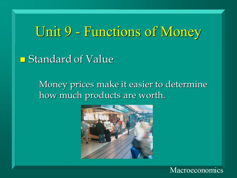 Unit 9 - Functions of Money n Standard of Value Money prices make it easier to determine how much products are worth.