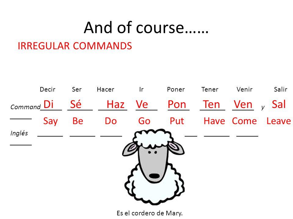 And of course…… Decir Ser Hacer Ir Poner Tener Venir Salir Command______ _______ ________ ______ ______ _______ ______ y ______ Inglés _______ _______